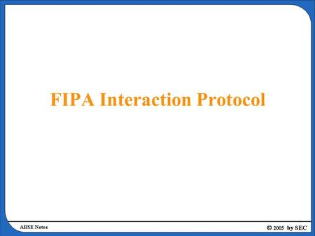 FIPA Interaction Protocol. Request Interaction Protocol Summary –Request Interaction Protocol allows one agent to request another to perform some action.
