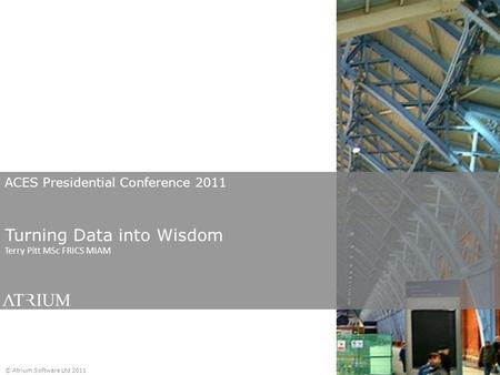 ACES Presidential Conference 2011 Turning Data into Wisdom Terry Pitt MSc FRICS MIAM © Atrium Software Ltd 2011.