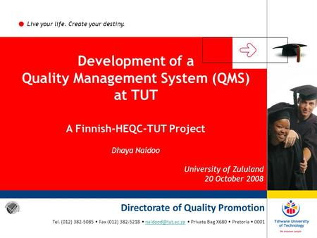 Live your life. Create your destiny. Development of a Quality Management System (QMS) at TUT A Finnish-HEQC-TUT Project Dhaya Naidoo University of Zululand.