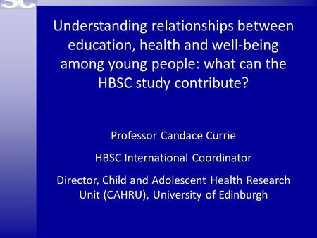 Understanding relationships between education, health and well-being among young people: what can the HBSC study contribute? Professor Candace Currie HBSC.