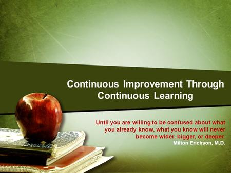 Continuous Improvement Through Continuous Learning Until you are willing to be confused about what you already know, what you know will never become wider,