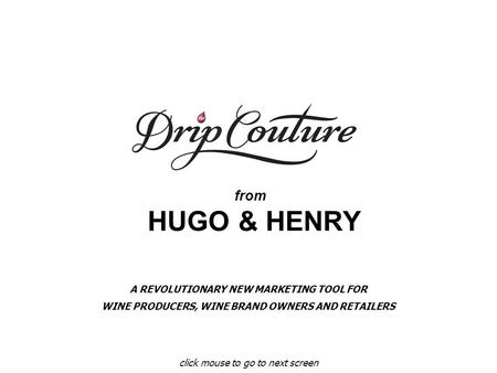 From HUGO & HENRY click mouse to go to next screen A REVOLUTIONARY NEW MARKETING TOOL FOR WINE PRODUCERS, WINE BRAND OWNERS AND RETAILERS.