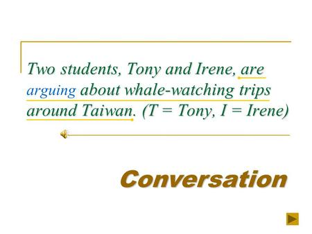 Two students, Tony and Irene, are about whale-watching trips around Taiwan. (T = Tony, I = Irene) Two students, Tony and Irene, are arguing about whale-watching.