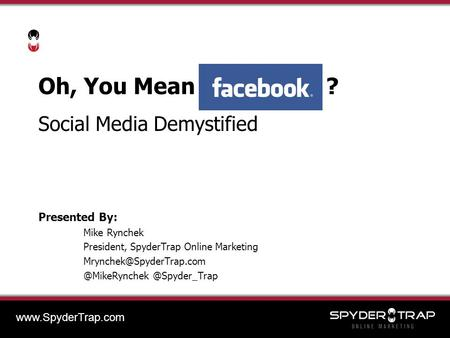 Oh, You Mean ? Social Media Demystified Presented By: Mike Rynchek President, SpyderTrap