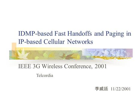 IDMP-based Fast Handoffs and Paging in IP-based Cellular Networks IEEE 3G Wireless Conference, 2001 李威廷 11/22/2001 Telcordia.