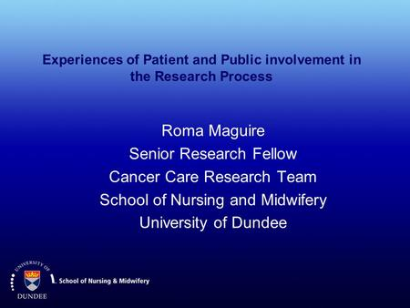 Experiences of Patient and Public involvement in the Research Process Roma Maguire Senior Research Fellow Cancer Care Research Team School of Nursing and.