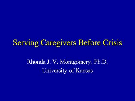 Serving Caregivers Before Crisis Rhonda J. V. Montgomery, Ph.D. University of Kansas.