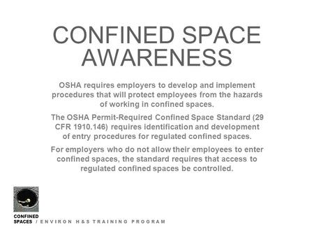 CONFINED SPACES / E N V I R O N H & S T R A I N I N G P R O G R A M CONFINED SPACE AWARENESS OSHA requires employers to develop and implement procedures.