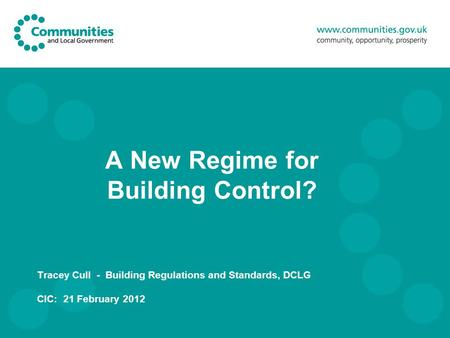 A New Regime for Building Control? Tracey Cull - Building Regulations and Standards, DCLG CIC: 21 February 2012.