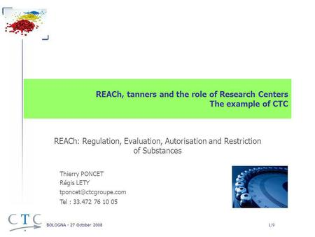 BOLOGNA - 27 October 2008 1/9 REACh, tanners and the role of Research Centers The example of CTC REACh: Regulation, Evaluation, Autorisation and Restriction.