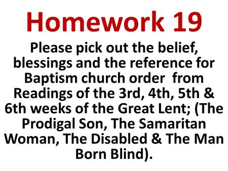 Homework 19 Please pick out the belief, blessings and the reference for Baptism church order from Readings of the 3rd, 4th, 5th & 6th weeks of the Great.