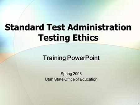 1 Standard Test Administration Testing Ethics Training PowerPoint Spring 2008 Utah State Office of Education.