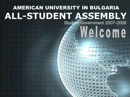 AMERICAN UNIVERSITY IN BULGARIA ALL-STUDENT ASSEMBLY Student Government 2007-2008.