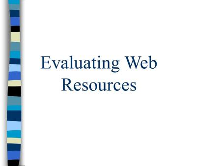 Evaluating Web Resources. Author/Institution n Who is the author or Institution? n Biographical info given n Institution? n Information given about institution?