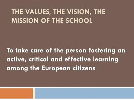 THE VALUES, THE VISION, THE MISSION OF THE SCHOOL To take care of the person fostering an active, critical and effective learning among the European citizens.