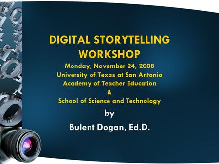 DIGITAL STORYTELLING WORKSHOP Monday, November 24, 2008 University of Texas at San Antonio Academy of Teacher Education & School of Science and Technology.