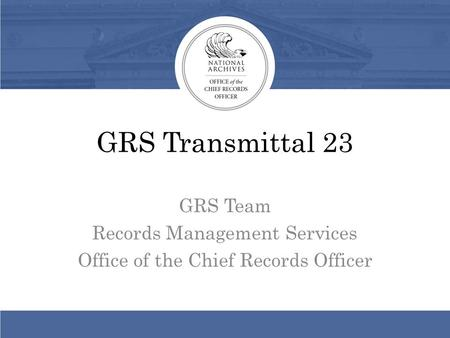 GRS Transmittal 23 GRS Team Records Management Services Office of the Chief Records Officer.