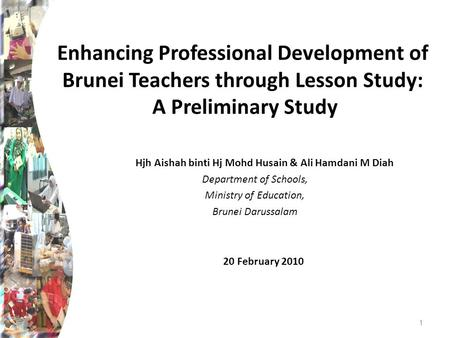 Enhancing Professional Development of Brunei Teachers through Lesson Study: A Preliminary Study Hjh Aishah binti Hj Mohd Husain & Ali Hamdani M Diah Department.