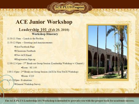 ACE Junior Workshop Leadership 101 (Feb 20, 2010) ACE PLUS Program Workshop Itinerary 11:30-11:50am ~ Lunch in the Pavilion 11:50-12:00pm ~ Greetings and.