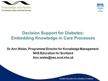 Quality Education for a Healthier Scotland Decision Support for Diabetes: Embedding Knowledge in Care Processes Dr Ann Wales, Programme Director for Knowledge.