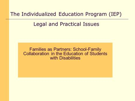 The Individualized Education Program (IEP) Legal and Practical Issues Families as Partners: School-Family Collaboration in the Education of Students with.