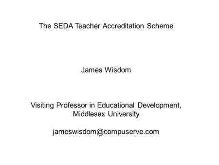 The SEDA Teacher Accreditation Scheme James Wisdom Visiting Professor in Educational Development, Middlesex University