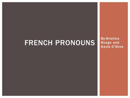 By:Kristina Ruege and Kayla O'Shea FRENCH PRONOUNS.