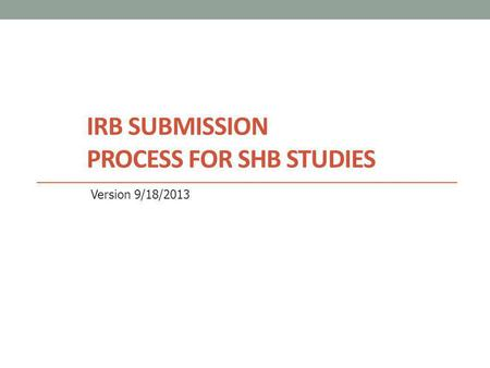 IRB SUBMISSION PROCESS FOR SHB STUDIES Version 9/18/2013.
