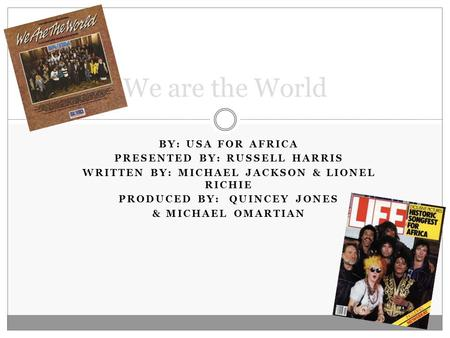 BY: USA FOR AFRICA PRESENTED BY: RUSSELL HARRIS WRITTEN BY: MICHAEL JACKSON & LIONEL RICHIE PRODUCED BY: QUINCEY JONES & MICHAEL OMARTIAN We are the World.