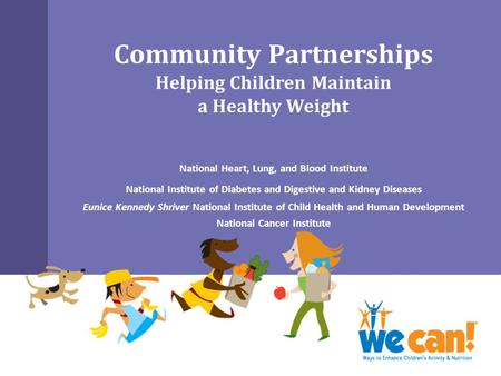 Community Partnerships Helping Children Maintain a Healthy Weight National Heart, Lung, and Blood Institute National Institute of Diabetes and Digestive.