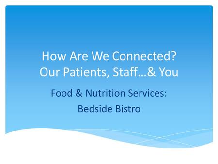 How Are We Connected? Our Patients, Staff…& You Food & Nutrition Services: Bedside Bistro.