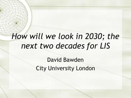How will we look in 2030; the next two decades for LIS David Bawden City University London.