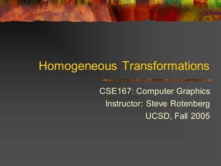 Homogeneous Transformations CSE167: Computer Graphics Instructor: Steve Rotenberg UCSD, Fall 2005.