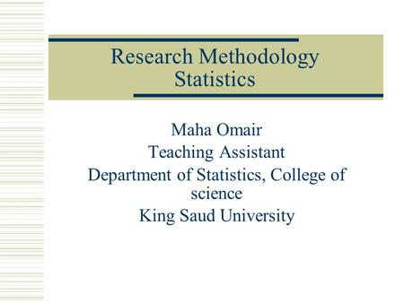 Research Methodology Statistics Maha Omair Teaching Assistant Department of Statistics, College of science King Saud University.