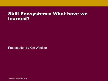 Skill Ecosystems: What have we learned? Windsor & Associates © 2008 1 Skill Ecosystems: What have we learned? Presentation by Kim Windsor Windsor & Associates.