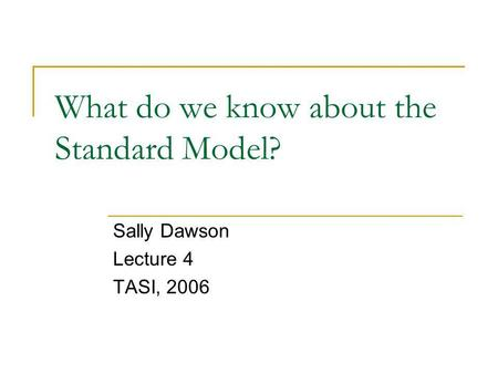 What do we know about the Standard Model? Sally Dawson Lecture 4 TASI, 2006.
