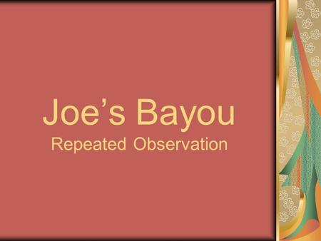 Joe's Bayou Repeated Observation. So……... What are we measuring? Water Quality Parameters (measureable physical properties that determine the health of.