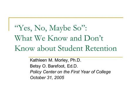 """Yes, No, Maybe So"": What We Know and Don't Know about Student Retention Kathleen M. Morley, Ph.D. Betsy O. Barefoot, Ed.D. Policy Center on the First."