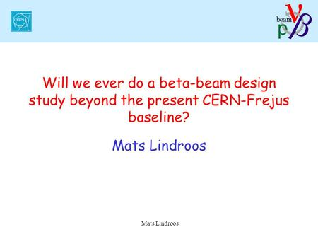 Mats Lindroos Will we ever do a beta-beam design study beyond the present CERN-Frejus baseline? Mats Lindroos.