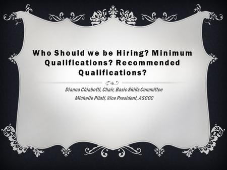 Who Should we be Hiring? Minimum Qualifications? Recommended Qualifications? Dianna Chiabotti, Chair, Basic Skills Committee Michelle Pilati, Vice President,
