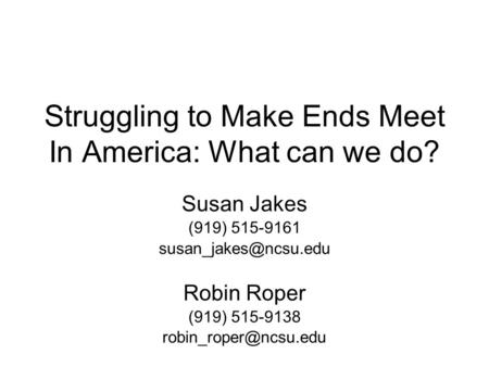 Struggling to Make Ends Meet In America: What can we do? Susan Jakes (919) 515-9161 Robin Roper (919) 515-9138
