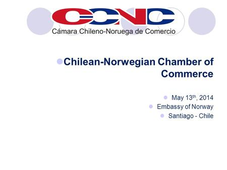 Chilean-Norwegian Chamber of Commerce May 13 th, 2014 Embassy of Norway Santiago - Chile.