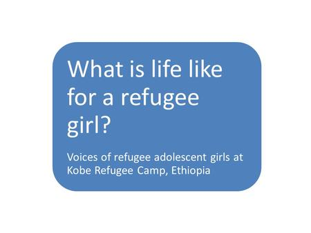 WHAT IS A GIRL What is life like for a refugee girl? Voices of refugee adolescent girls at Kobe Refugee Camp, Ethiopia.