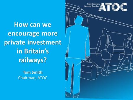 How can we encourage more private investment in Britain's railways? Tom Smith Chairman, ATOC.