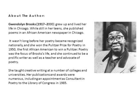 A b o u t The A u t h o r: Gwendolyn Brooks (1917–2000) grew up and lived her life in Chicago. While still in her teens, she published poems in an African.