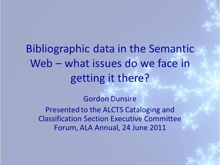 Bibliographic data in the Semantic Web – what issues do we face in getting it there? Gordon Dunsire Presented to the ALCTS Cataloging and Classification.