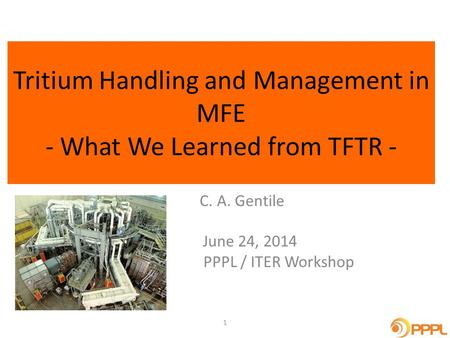 Tritium Handling and Management in MFE - What We Learned from TFTR - C. A. Gentile June 24, 2014 PPPL / ITER Workshop 1.