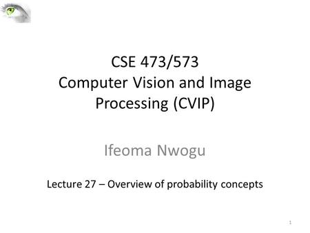 CSE 473/573 Computer Vision and Image Processing (CVIP) Ifeoma Nwogu Lecture 27 – Overview of probability concepts 1.