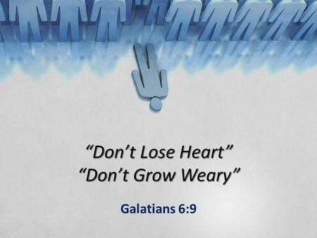 """Don't Lose Heart"" ""Don't Grow Weary"" Galatians 6:9."