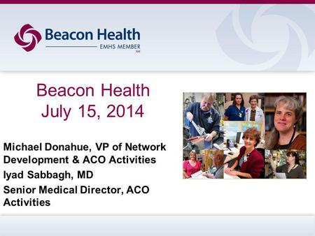 Beacon Health July 15, 2014 Michael Donahue, VP of Network Development & ACO Activities Iyad Sabbagh, MD Senior Medical Director, ACO Activities.